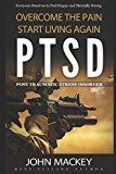 PTSD : Post Traumatic Stress Disorder: Overcome The Pain, Start Living Again
